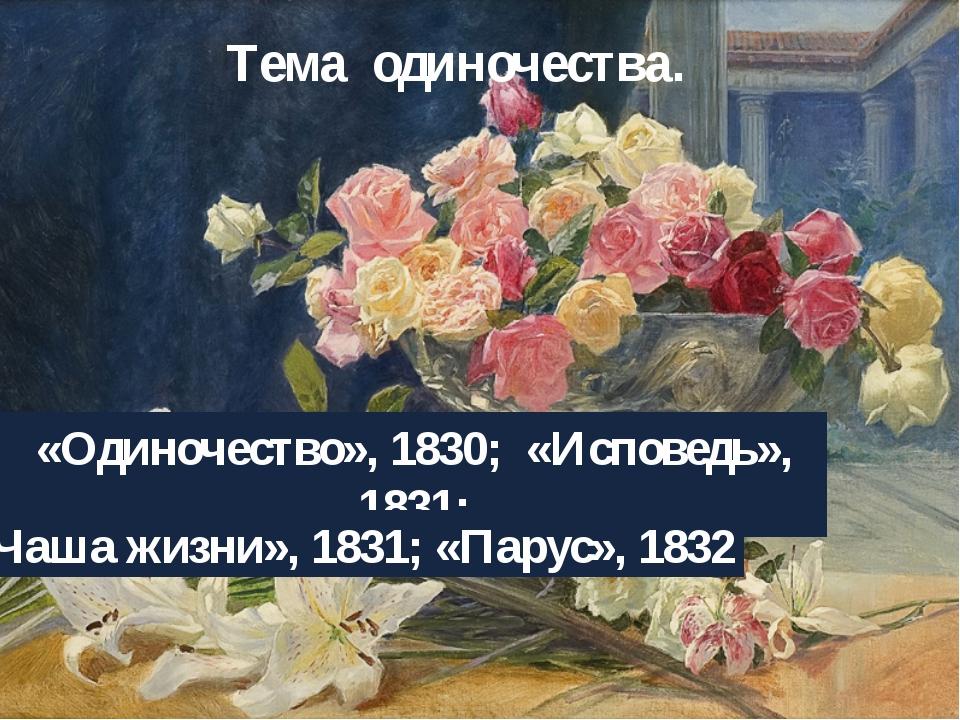 Тема одиночества. «Одиночество», 1830; «Исповедь», 1831; «Чаша жизни», 1831;...