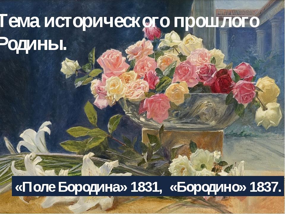 Тема исторического прошлого Родины. «Поле Бородина» 1831, «Бородино»1837.