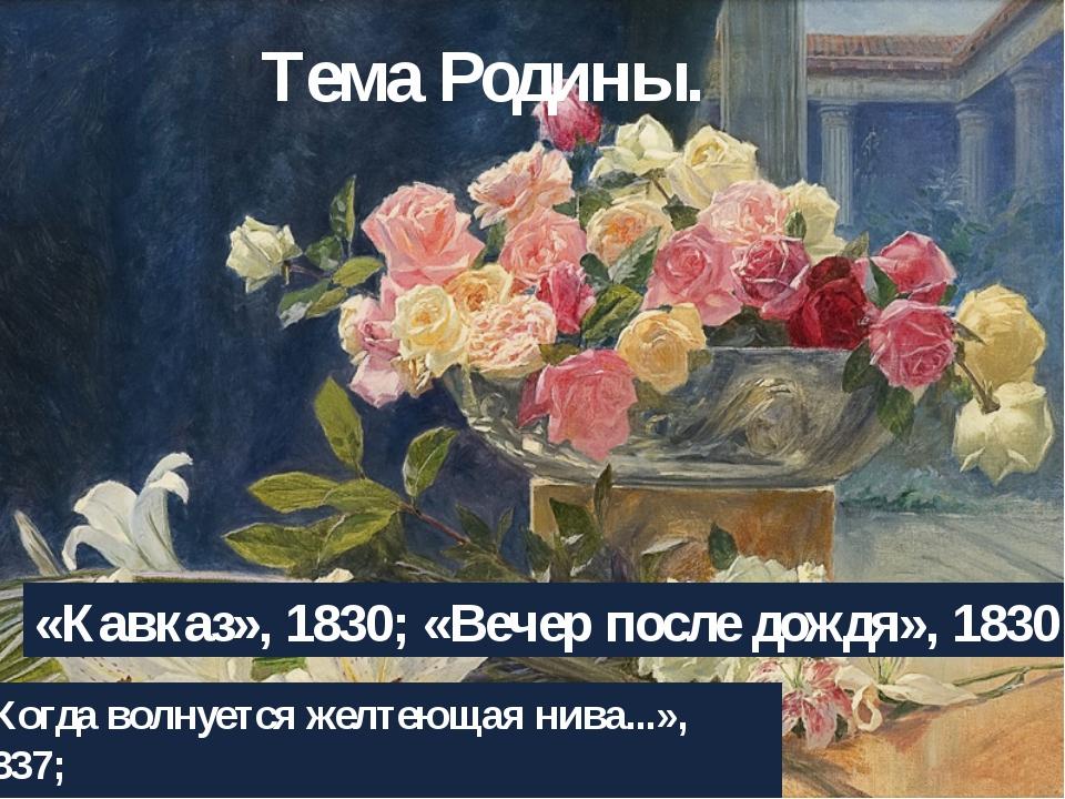 Тема Родины. «Кавказ», 1830; «Вечер после дождя», 1830 «Когда волнуется желте...