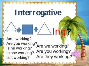 Interrogative Ing? Am I working? Are you working? Is he working? Is she worki
