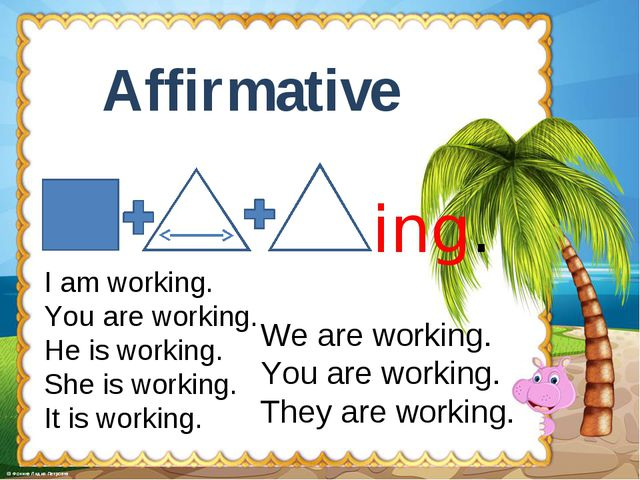 Affirmative ing. I am working. You are working. He is working. She is working...