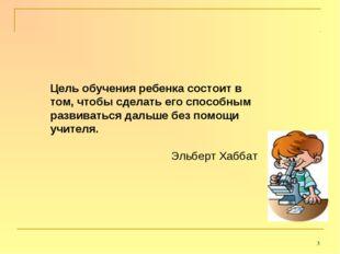 * Цель обучения ребенка состоит в том, чтобы сделать его способным развиватьс