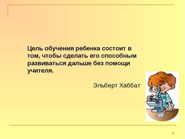 * Цель обучения ребенка состоит в том, чтобы сделать его способным развиватьс...