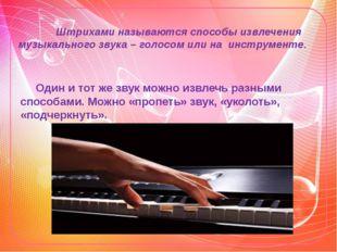 Штрихами называются способы извлечения музыкального звука – голосом или на и
