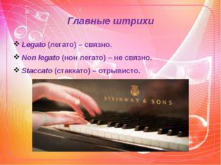 Главные штрихи Legato (легато) – связно. Non legato (нон легато) – не связно.