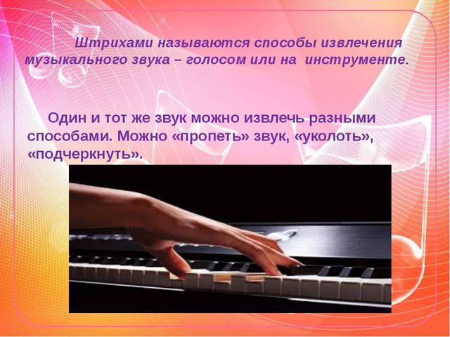Штрихами называются способы извлечения музыкального звука – голосом или на и...