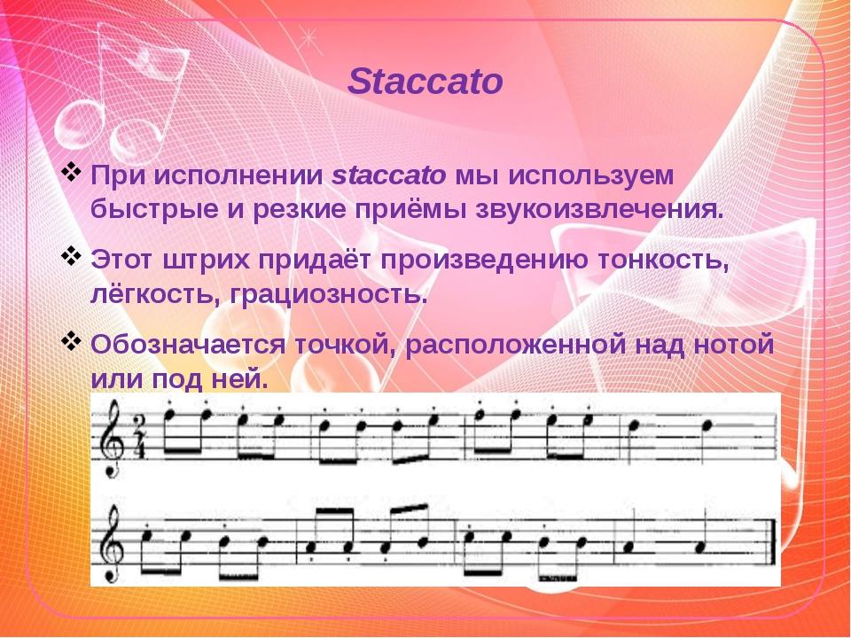 Staccato При исполнении staccato мы используем быстрые и резкие приёмы звукои...