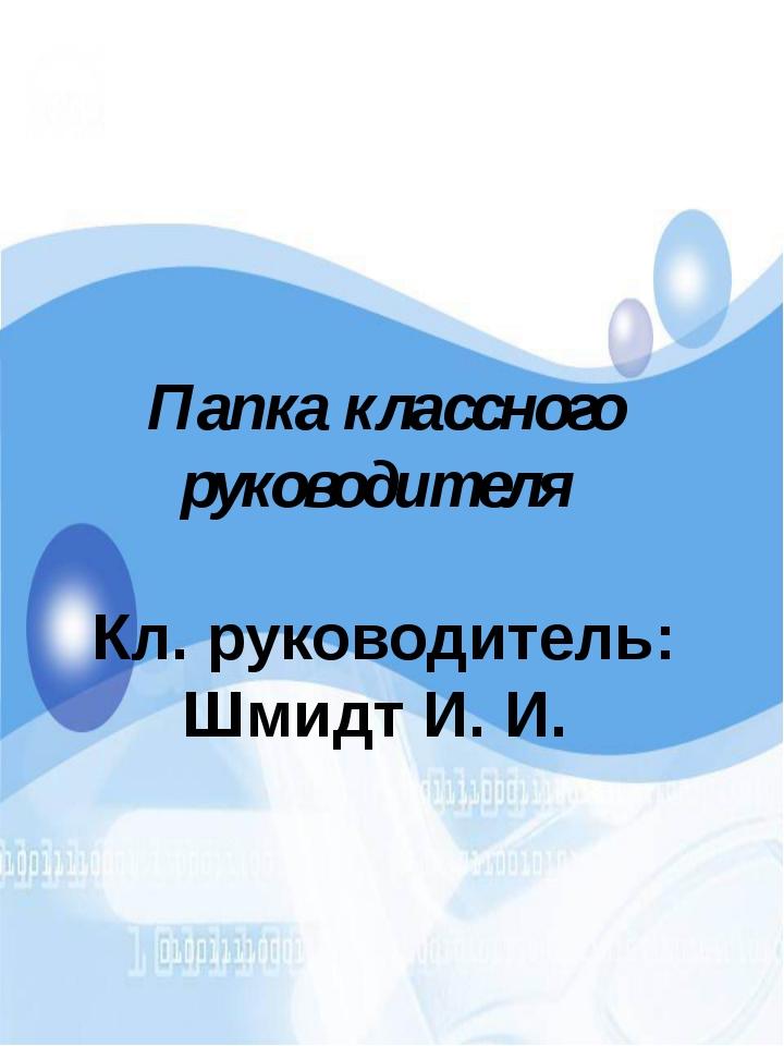 Папка классного руководителя Кл. руководитель: Шмидт И. И.