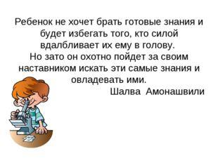 Ребенок не хочет брать готовые знания и будет избегать того, кто силой вдалбл