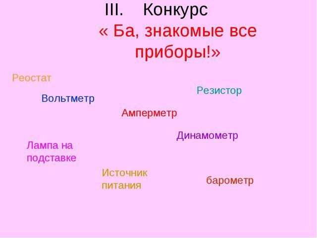 Конкурс « Ба, знакомые все приборы!» Реостат Вольтметр Амперметр Резистор Лам...