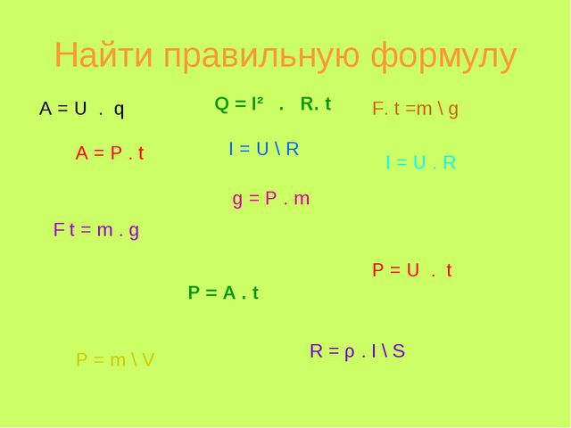 Найти правильную формулу A = U . q A = P . t Q = I² . R. t F t = m . g I = U...