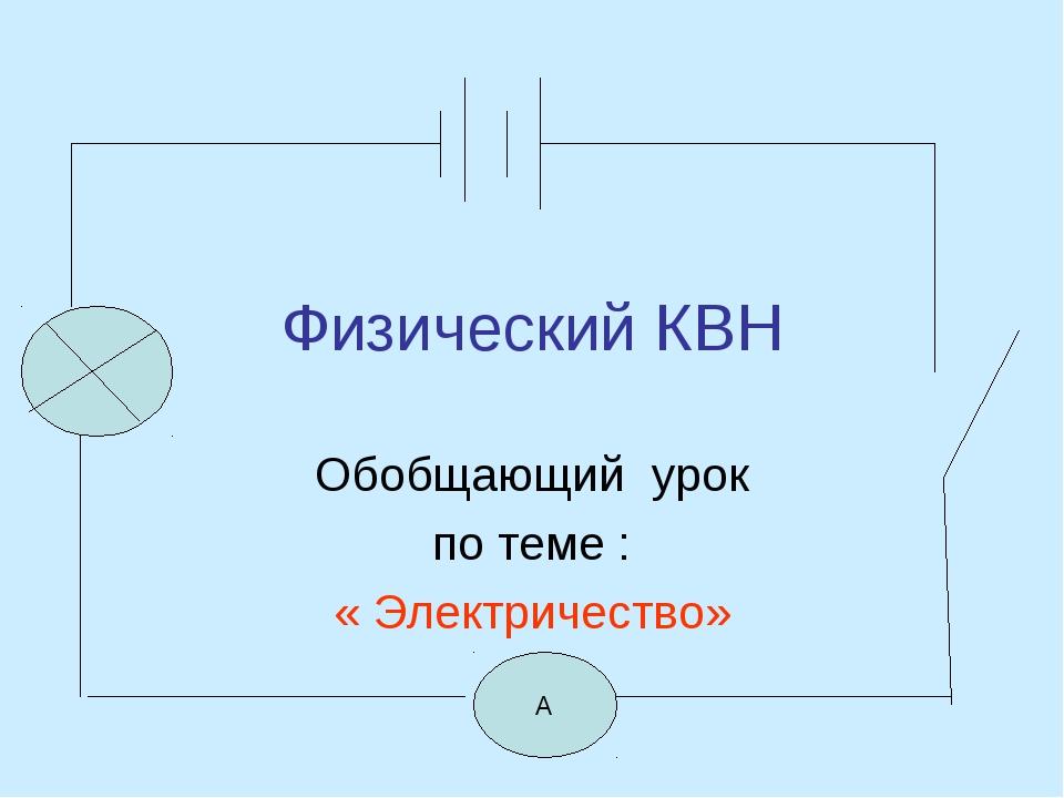 Физический КВН Обобщающий урок по теме : « Электричество» А