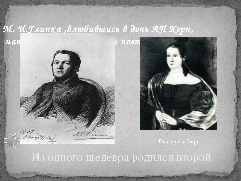 М. И.Глинка ,влюбившись в дочь АП Керн, написал музыку на стихи поэта. Из одн...