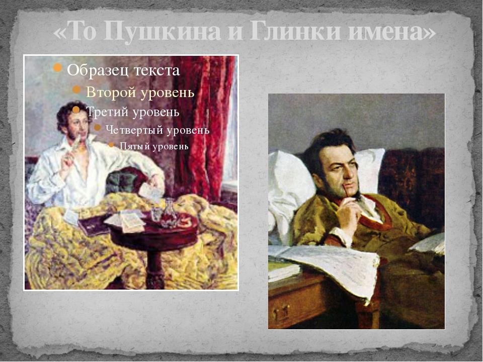 «То Пушкина и Глинки имена»