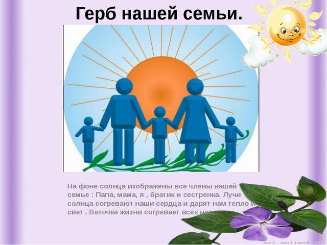 Герб нашей семьи. На фоне солнца изображены все члены нашей семье : Папа, мам...