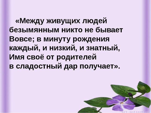 «Между живущих людей безымянным никто не бывает Вовсе; в минуту рождения каж...