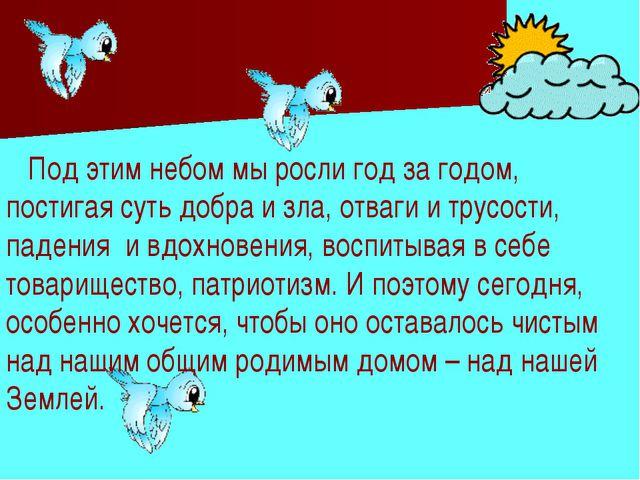 Под этим небом мы росли год за годом, постигая суть добра и зла, отваги и тр...