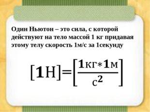 Один Ньютон – это сила, с которой действуют на тело массой 1 кг придавая этом