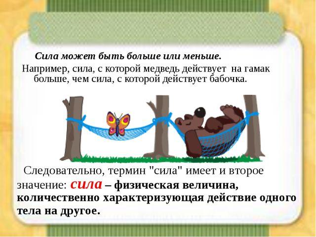 Сила может быть больше или меньше. Например, сила, с которой медведь действу...