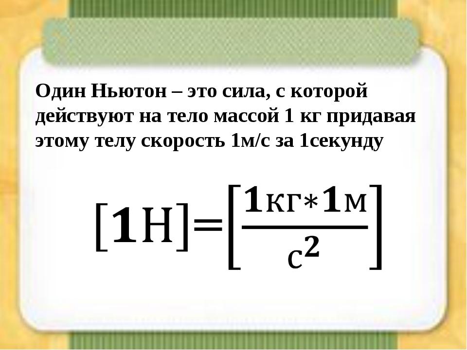 Один Ньютон – это сила, с которой действуют на тело массой 1 кг придавая этом...