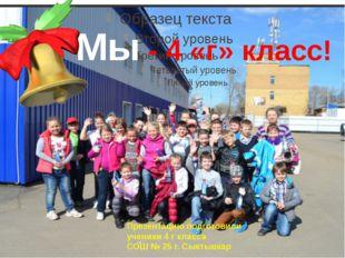 Мы - 4 «г» класс! Презентацию подготовили ученики 4 г класса СОШ № 25 г. Сыкт
