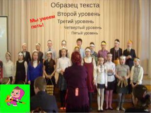 Мы умеем петь!