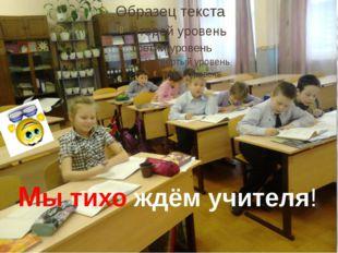 Мы тихо ждём учителя!