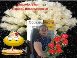Спасибо, вам, Любовь владимировна!