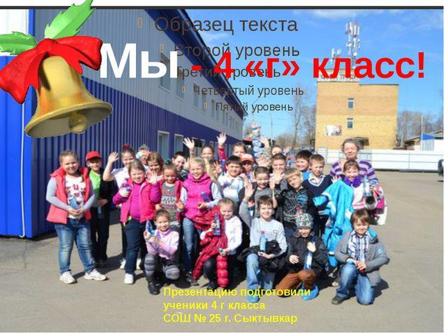 Мы - 4 «г» класс! Презентацию подготовили ученики 4 г класса СОШ № 25 г. Сыкт...