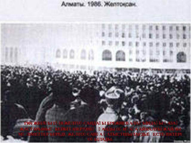 1986 ЖЫЛҒЫ 17-18 ЖЕЛТОҚСАНДАҒЫ БРЕЖНЕВ АЛАҢЫНДАҒЫ ҚАЗАҚ ЖАСТАРЫНЫҢ БЕЙБІТ ШЕ...