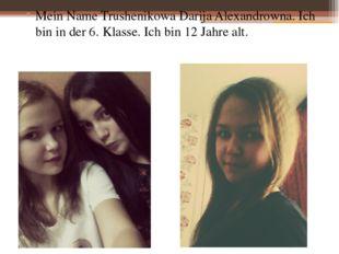 Mein Name Trushenikowa Darija Alexandrowna. Ich bin in der 6. Klasse. Ich bi