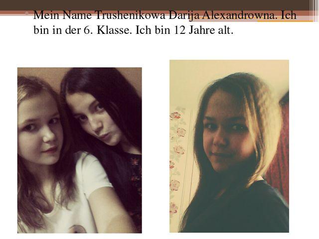 Mein Name Trushenikowa Darija Alexandrowna. Ich bin in der 6. Klasse. Ich bi...