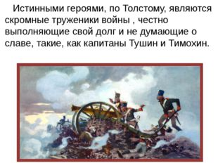 Истинными героями, по Толстому, являются скромные труженики войны , честно в