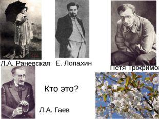 Кто это? Л.А. Раневская Е. Лопахин Л.А. Гаев Петя Трофимов