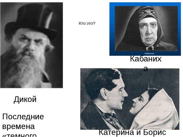 Кто это? Последние времена «темного царства» Кабаниха Дикой Катерина и Борис