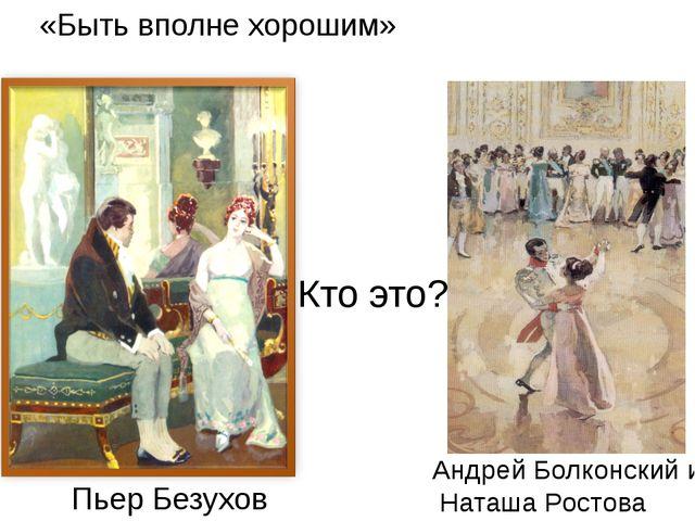Кто это? «Быть вполне хорошим» Пьер Безухов Андрей Болконский и Наташа Ростова