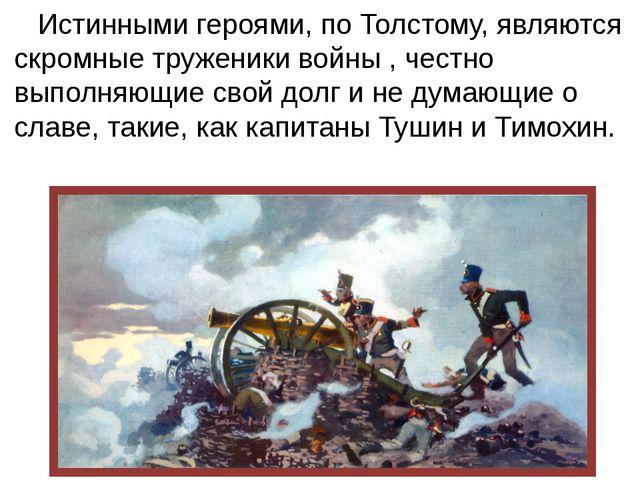 Истинными героями, по Толстому, являются скромные труженики войны , честно в...