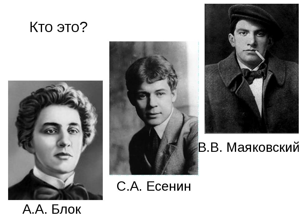 Кто это? А.А. Блок С.А. Есенин В.В. Маяковский