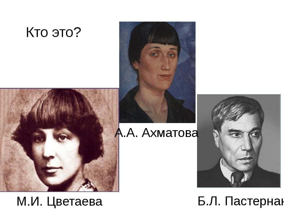 Кто это? М.И. Цветаева А.А. Ахматова Б.Л. Пастернак