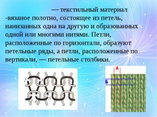 Трикота́ж — текстильный материал -вязаное полотно, состоящее из петель, нан