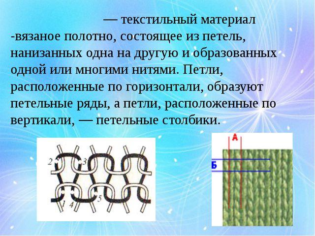 Трикота́ж — текстильный материал -вязаное полотно, состоящее из петель, нан...