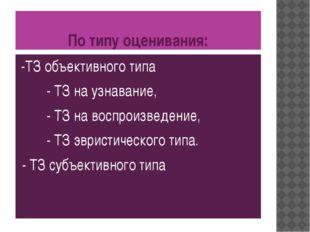 По типу оценивания: -ТЗ объективного типа - ТЗ на узнавание, - ТЗ на воспроиз