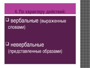 4. По характеру действий: вербальные (выраженные словами) невербальные (предс