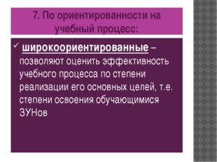 7. По ориентированности на учебный процесс: широкоориентированные – позволяют