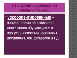 7. По ориентированности на учебный процесс: узкоориентированные – направленны