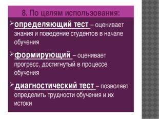 8. По целям использования: определяющий тест – оценивает знания и поведение с