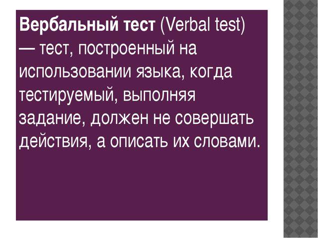 Вербальный тест (Verbal test) — тест, построенный на использовании языка, ко...