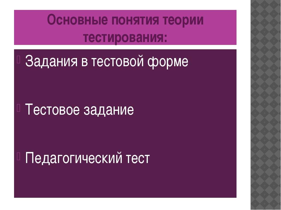 Основные понятия теории тестирования: Задания в тестовой форме Тестовое задан...