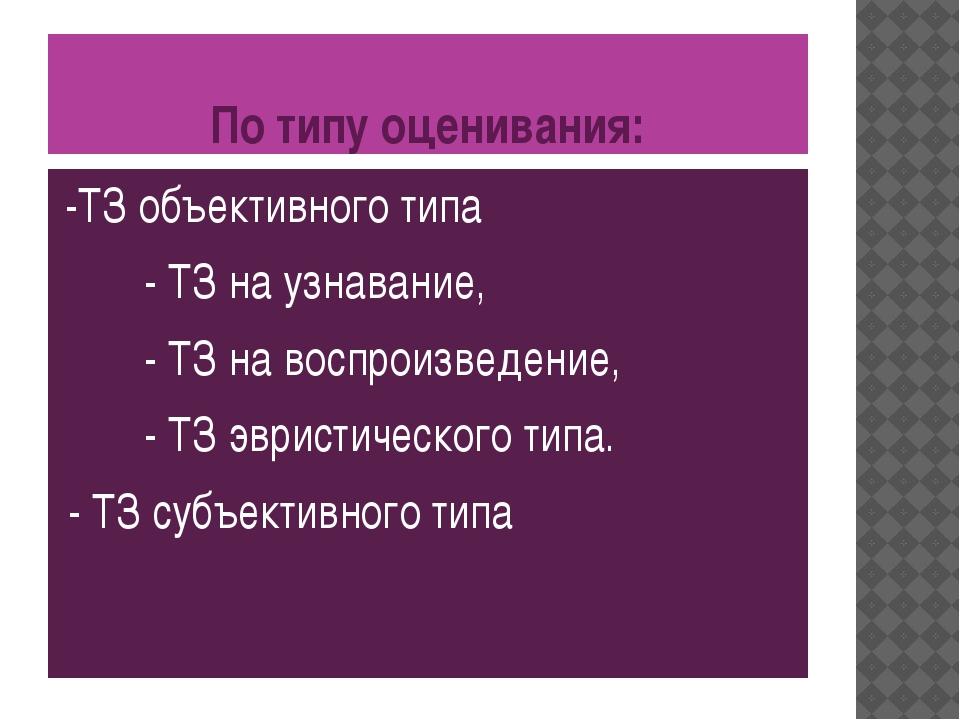 По типу оценивания: -ТЗ объективного типа - ТЗ на узнавание, - ТЗ на воспроиз...