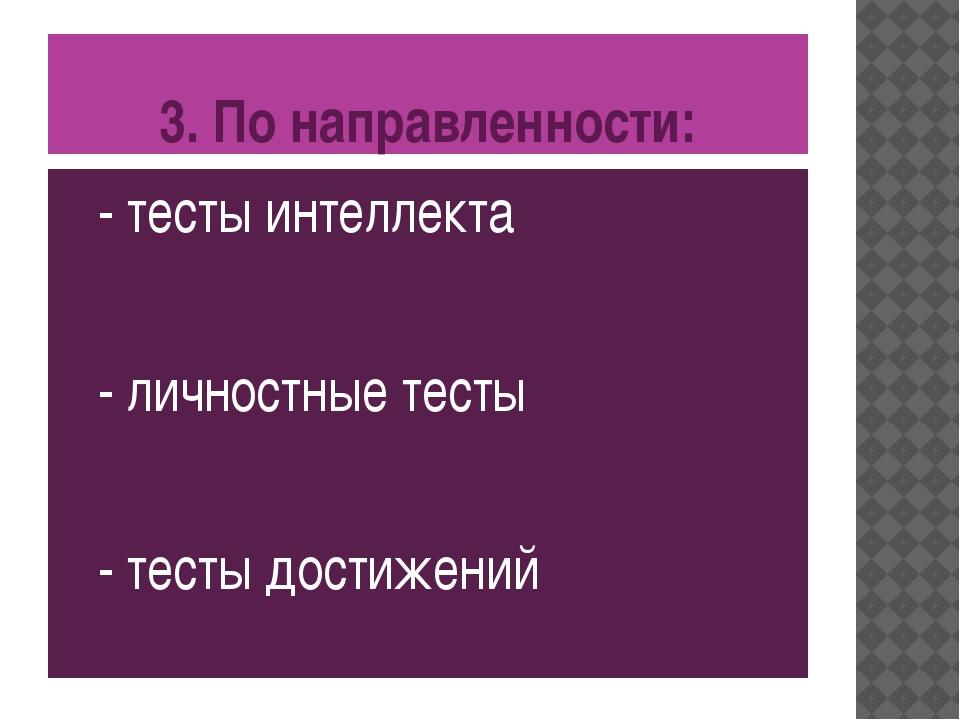 3. По направленности: - тесты интеллекта - личностные тесты - тесты достижений